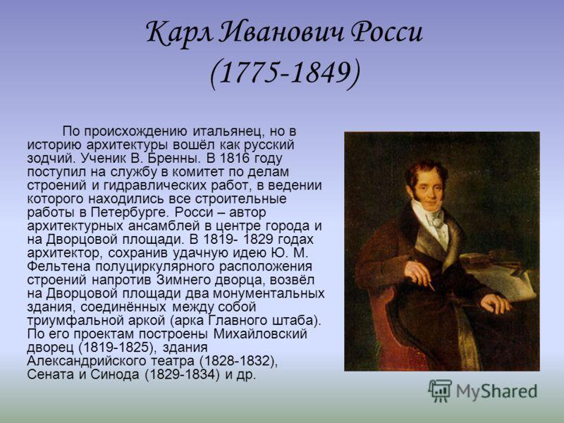 Карл Иванович Росси (1775-1849) По происхождению итальянец, но в историю архитектуры вошёл как русский зодчий. Ученик В. Бренны. В 1816 году поступил на службу в комитет по делам строений и гидравлических работ, в ведении которого находились все стро