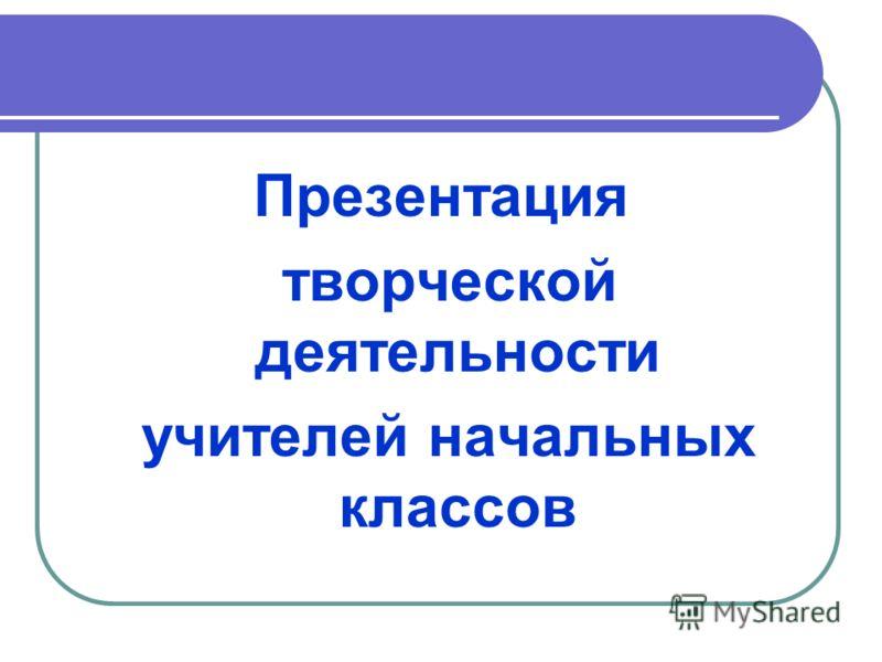Презентация творческой деятельности учителей начальных классов