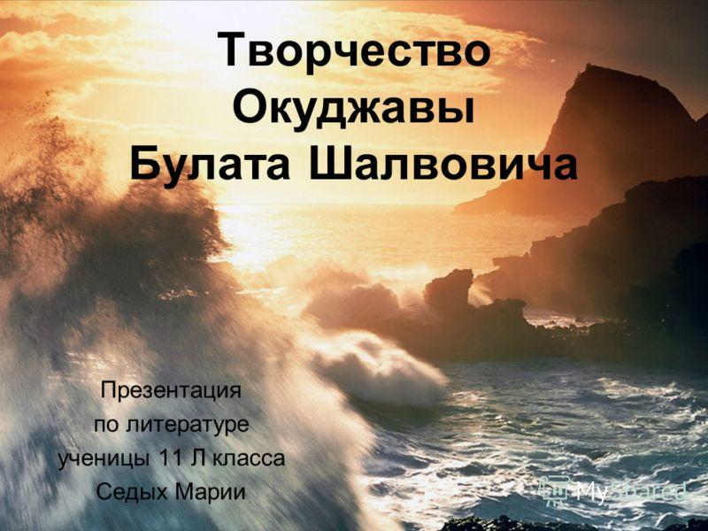 Творчество Окуджавы Булата Шалвовича Презентация по литературе ученицы 11 Л класса Седых Марии