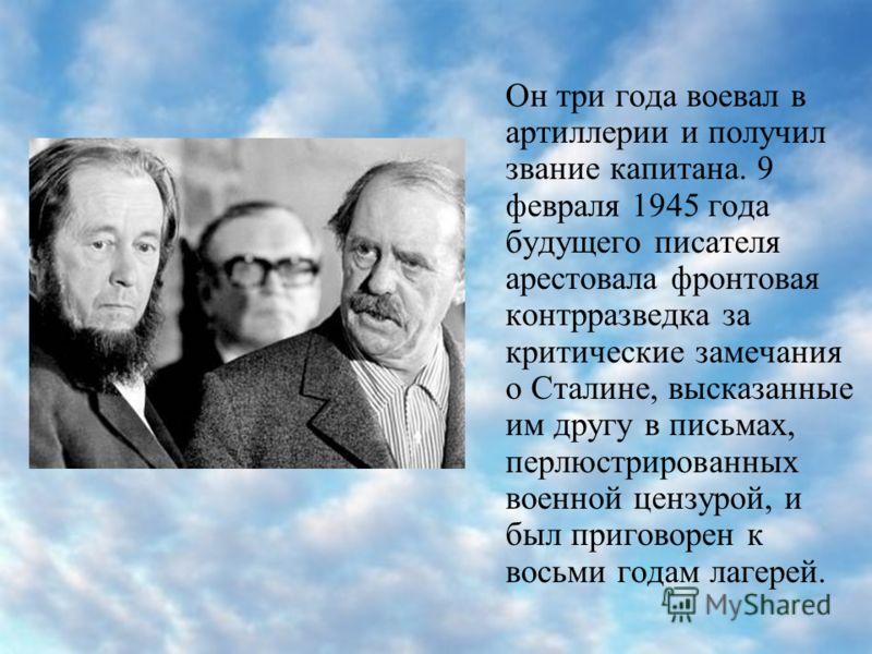 Он три года воевал в артиллерии и получил звание капитана. 9 февраля 1945 года будущего писателя арестовала фронтовая контрразведка за критические замечания о Сталине, высказанные им другу в письмах, перлюстрированных военной цензурой, и был приговор