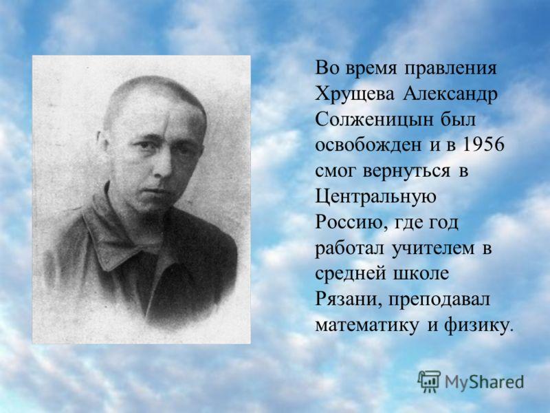Во время правления Хрущева Александр Солженицын был освобожден и в 1956 смог вернуться в Центральную Россию, где год работал учителем в средней школе Рязани, преподавал математику и физику.