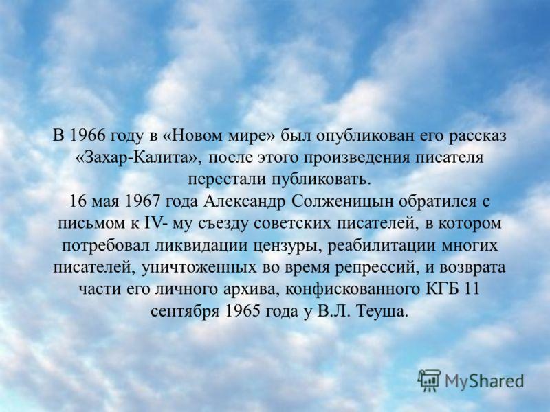В 1966 году в «Новом мире» был опубликован его рассказ «Захар-Калита», после этого произведения писателя перестали публиковать. 16 мая 1967 года Александр Солженицын обратился с письмом к IV- му съезду советских писателей, в котором потребовал ликвид