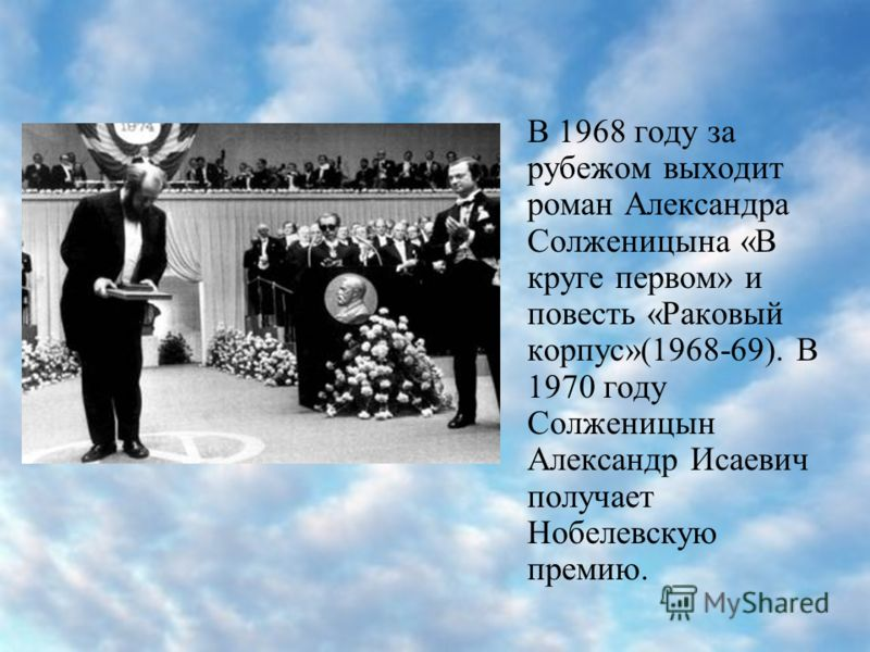 В 1968 году за рубежом выходит роман Александра Солженицына «В круге первом» и повесть «Раковый корпус»(1968-69). В 1970 году Солженицын Александр Исаевич получает Нобелевскую премию.