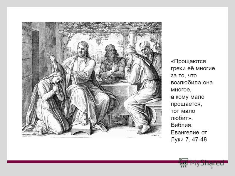 8 «Прощаются грехи её многие за то, что возлюбила она многое, а кому мало прощается, тот мало любит». Библия. Евангелие от Луки 7. 47-48