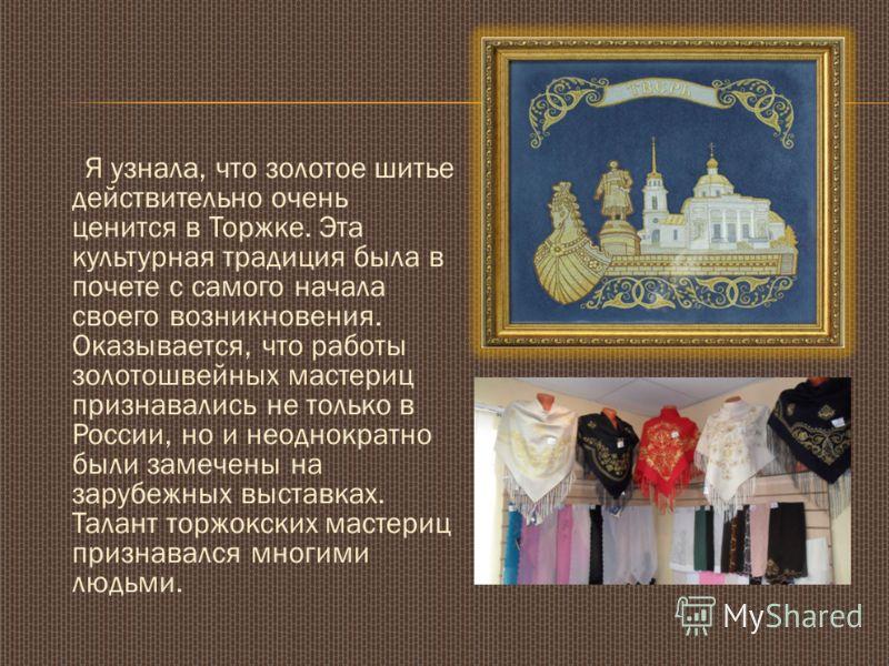 Я узнала, что золотое шитье действительно очень ценится в Торжке. Эта культурная традиция была в почете с самого начала своего возникновения. Оказывается, что работы золотошвейных мастериц признавались не только в России, но и неоднократно были замеч