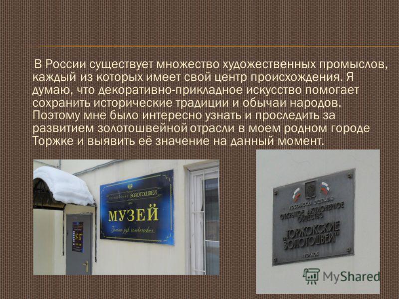 В России существует множество художественных промыслов, каждый из которых имеет свой центр происхождения. Я думаю, что декоративно-прикладное искусство помогает сохранить исторические традиции и обычаи народов. Поэтому мне было интересно узнать и про