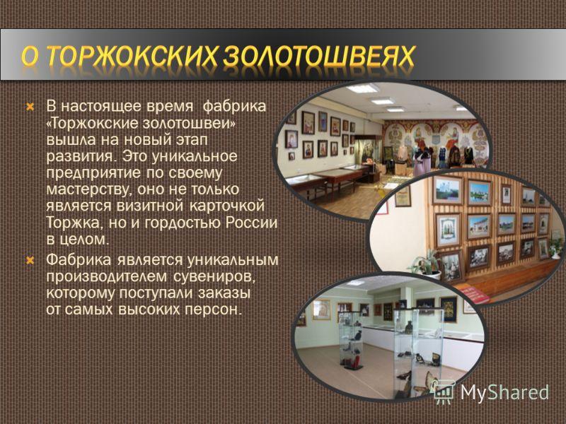 В настоящее время фабрика «Торжокские золотошвеи» вышла на новый этап развития. Это уникальное предприятие по своему мастерству, оно не только является визитной карточкой Торжка, но и гордостью России в целом. Фабрика является уникальным производител
