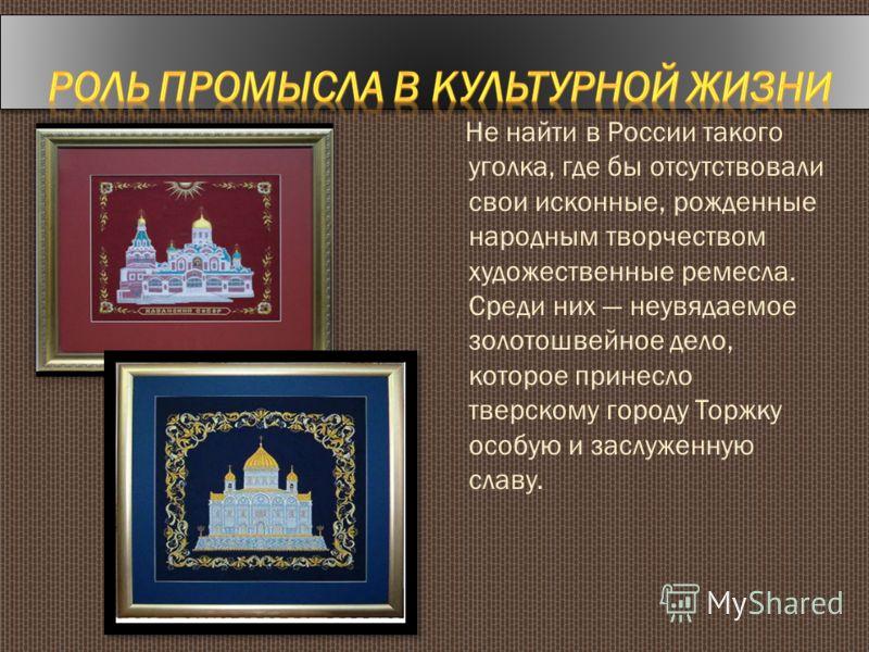 Не найти в России такого уголка, где бы отсутствовали свои исконные, рожденные народным творчеством художественные ремесла. Среди них неувядаемое золотошвейное дело, которое принесло тверскому городу Торжку особую и заслуженную славу.
