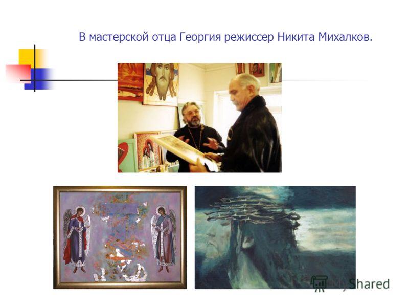 В мастерской отца Георгия режиссер Никита Михалков.