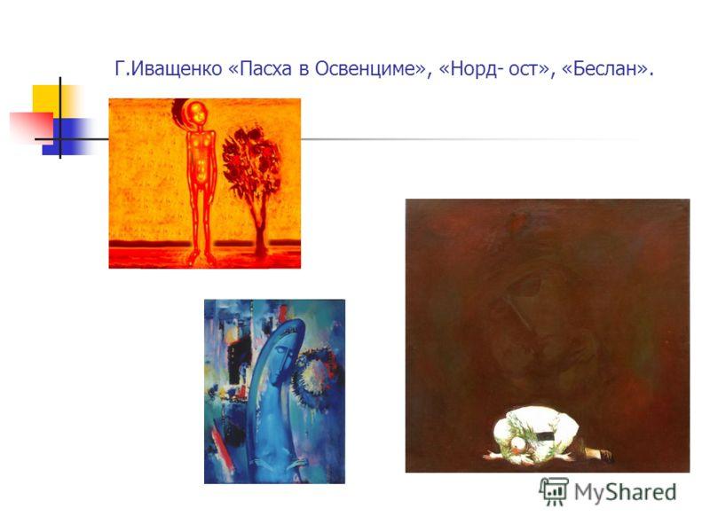 Г.Иващенко «Пасха в Освенциме», «Норд- ост», «Беслан».