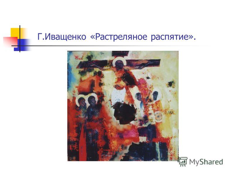 Г.Иващенко «Растреляное распятие».