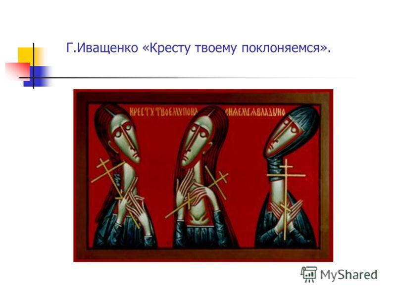 Г.Иващенко «Кресту твоему поклоняемся».