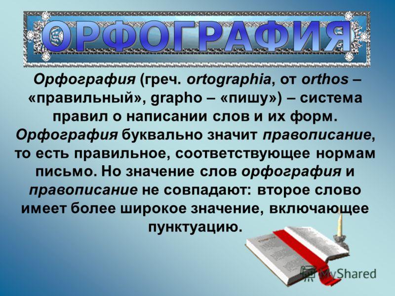 Орфография (греч. ortographia, от orthos – «правильный», grapho – «пишу») – система правил о написании слов и их форм. Орфография буквально значит правописание, то есть правильное, соответствующее нормам письмо. Но значение слов орфография и правопис