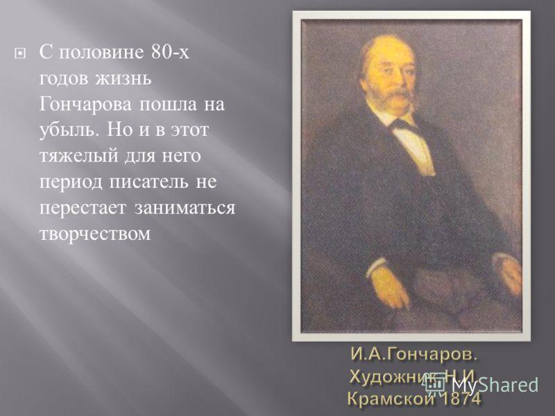 С половине 80- х годов жизнь Гончарова пошла на убыль. Но и в этот тяжелый для него период писатель не перестает заниматься творчеством