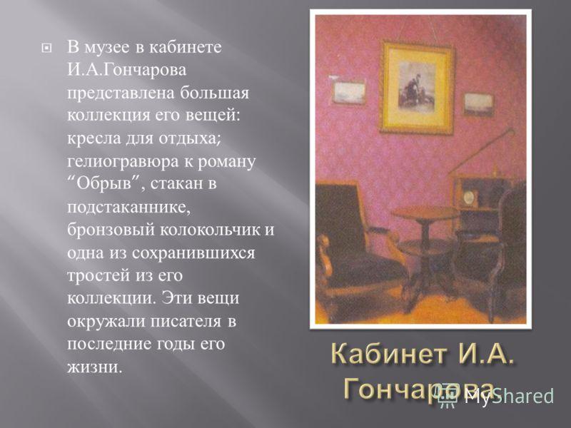В музее в кабинете И. А. Гончарова представлена большая коллекция его вещей : кресла для отдыха ; гелиогравюра к роману Обрыв, стакан в подстаканнике, бронзовый колокольчик и одна из сохранившихся тростей из его коллекции. Эти вещи окружали писателя