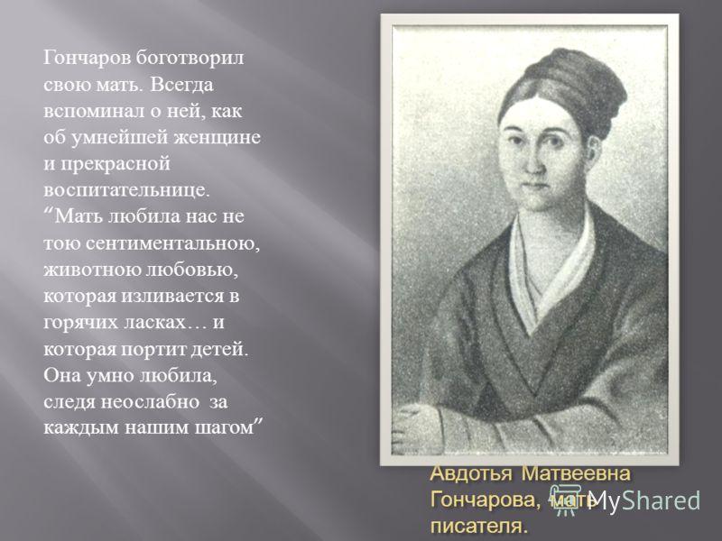 Авдотья Матвеевна Гончарова, мать писателя. Гончаров боготворил свою мать. Всегда вспоминал о ней, как об умнейшей женщине и прекрасной воспитательнице. Мать любила нас не тою сентиментальною, животною любовью, которая изливается в горячих ласках … и