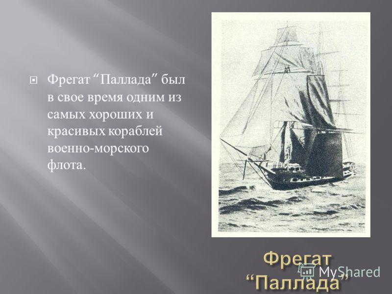 Фрегат Паллада был в свое время одним из самых хороших и красивых кораблей военно - морского флота.