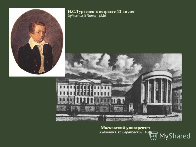 И.С.Тургенев в возрасте 12-ти лет Художник И.Пиркс. 1830 Московский университет Художник Г. И. Барановский. 1848
