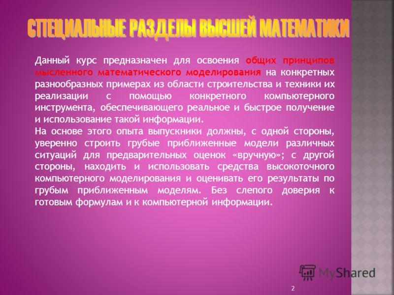 Данный курс предназначен для освоения общих принципов мысленного математического моделирования на конкретных разнообразных примерах из области строительства и техники их реализации с помощью конкретного компьютерного инструмента, обеспечивающего реал