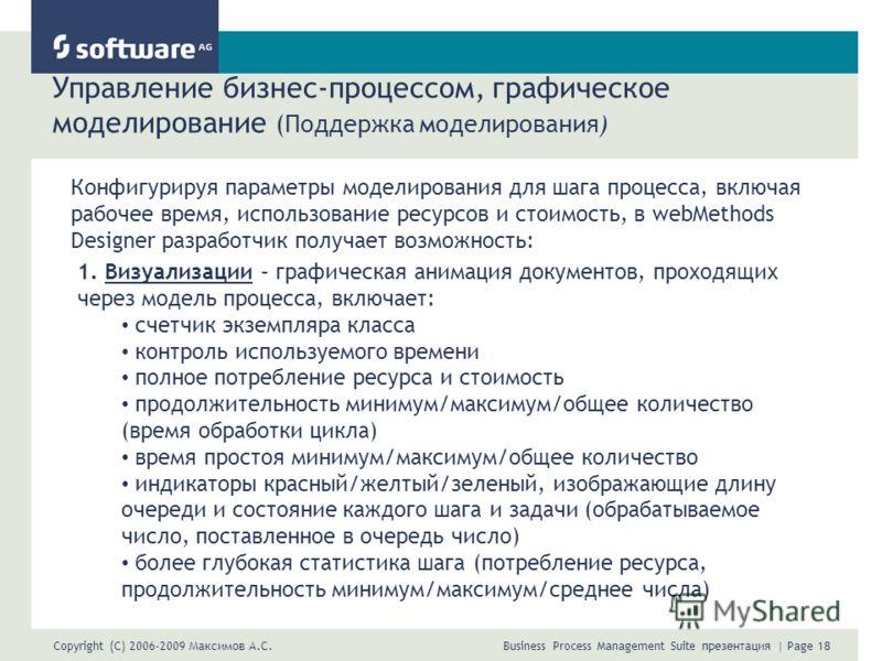 Copyright (C) 2006-2009 Максимов А.С. Business Process Management Suite презентация | Page 18 Управление бизнес-процессом, графическое моделирование (Поддержка моделирования) Конфигурируя параметры моделирования для шага процесса, включая рабочее вре