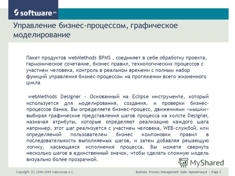 Copyright (C) 2006-2009 Максимов А.С. Business Process Management Suite презентация | Page 2 Управление бизнес-процессом, графическое моделирование Пакет продуктов webMethods BPMS, соединяет в себе обработку проекта, гармоническое сочетание, бизнес п