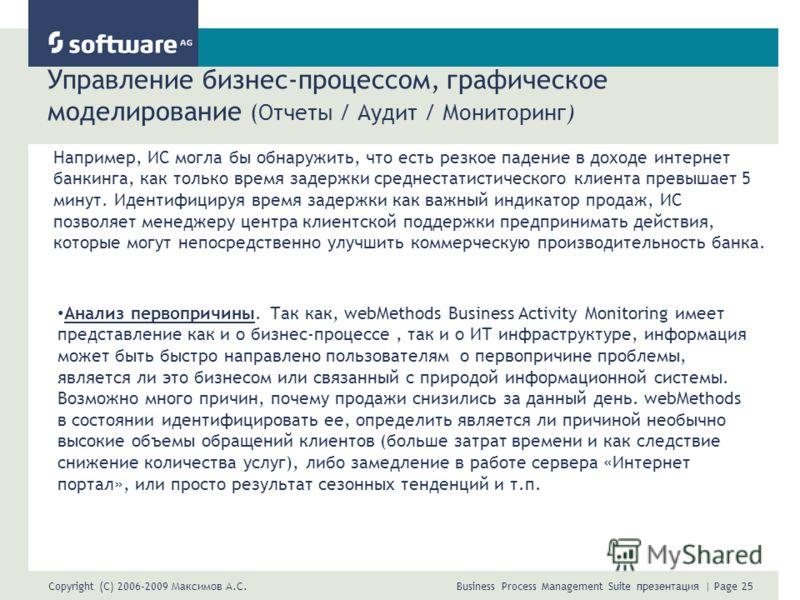 Copyright (C) 2006-2009 Максимов А.С. Business Process Management Suite презентация | Page 25 Управление бизнес-процессом, графическое моделирование (Отчеты / Аудит / Мониторинг) Например, ИС могла бы обнаружить, что есть резкое падение в доходе инте