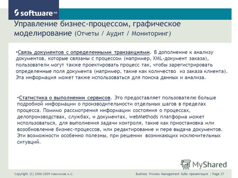 Copyright (C) 2006-2009 Максимов А.С. Business Process Management Suite презентация | Page 27 Управление бизнес-процессом, графическое моделирование (Отчеты / Аудит / Мониторинг) Связь документов с определенными транзакциями. В дополнение к анализу д