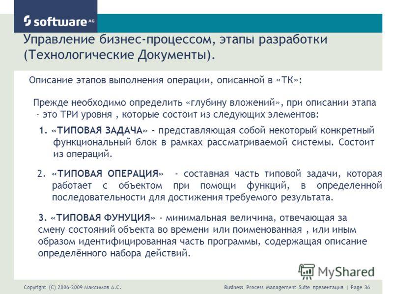 Copyright (C) 2006-2009 Максимов А.С. Business Process Management Suite презентация | Page 36 Управление бизнес-процессом, этапы разработки (Технологические Документы). Описание этапов выполнения операции, описанной в «ТК»: Прежде необходимо определи