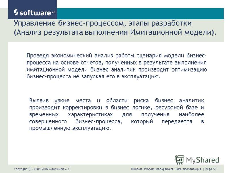 Copyright (C) 2006-2009 Максимов А.С. Business Process Management Suite презентация | Page 53 Управление бизнес-процессом, этапы разработки (Анализ результата выполнения Имитационной модели). Проведя экономический анализ работы сценария модели бизнес