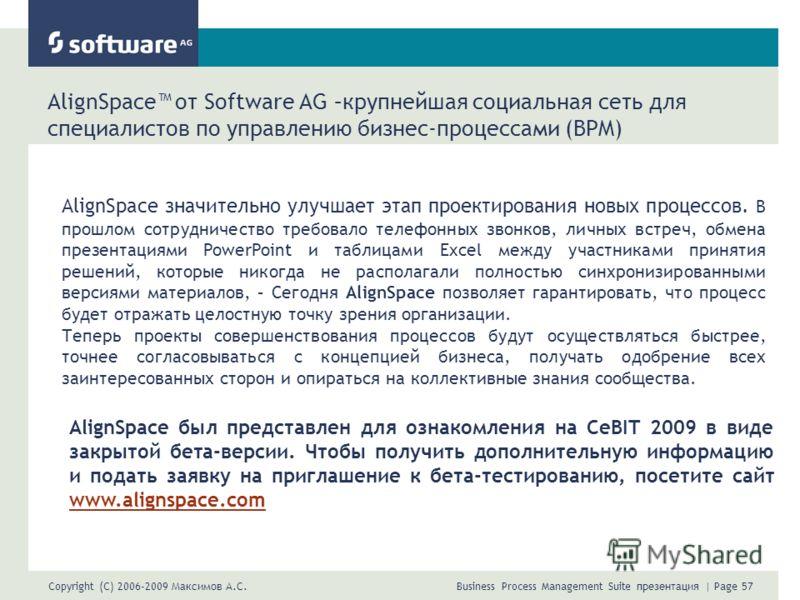 Copyright (C) 2006-2009 Максимов А.С. Business Process Management Suite презентация | Page 57 AlignSpace от Software AG –крупнейшая социальная сеть для специалистов по управлению бизнес-процессами (BPM) AlignSpace значительно улучшает этап проектиров