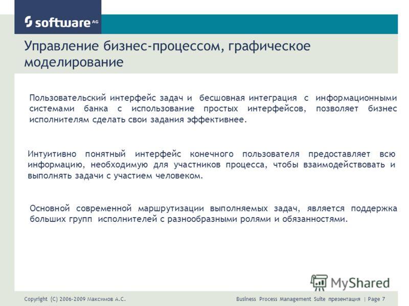Copyright (C) 2006-2009 Максимов А.С. Business Process Management Suite презентация | Page 7 Управление бизнес-процессом, графическое моделирование Пользовательский интерфейс задач и бесшовная интеграция с информационными системами банка с использова