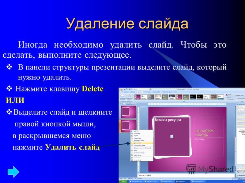 Удаление слайда Иногда необходимо удалить слайд. Чтобы это сделать, выполните следующее. В панели структуры презентации выделите слайд, который нужно удалить. Нажмите клавишу Delete ИЛИ Выделите слайд и щелкните правой кнопкой мыши, в раскрывшемся ме