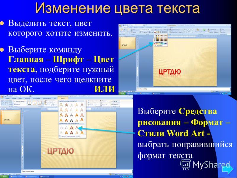 Изменение цвета текста Выделить текст, цвет которого хотите изменить. Выберите команду Главная – Шрифт – Цвет текста, подберите нужный цвет, после чего щелкните на ОК.ИЛИ Выберите Средства рисования – Формат – Стили Word Art - выбрать понравившийся ф