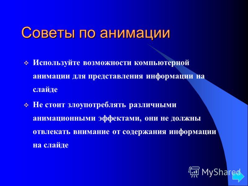 Используйте возможности компьютерной анимации для представления информации на слайде Не стоит злоупотреблять различными анимационными эффектами, они не должны отвлекать внимание от содержания информации на слайде