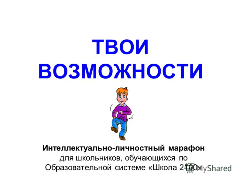 ТВОИ ВОЗМОЖНОСТИ Интеллектуально-личностный марафон для школьников, обучающихся по Образовательной системе «Школа 2100»