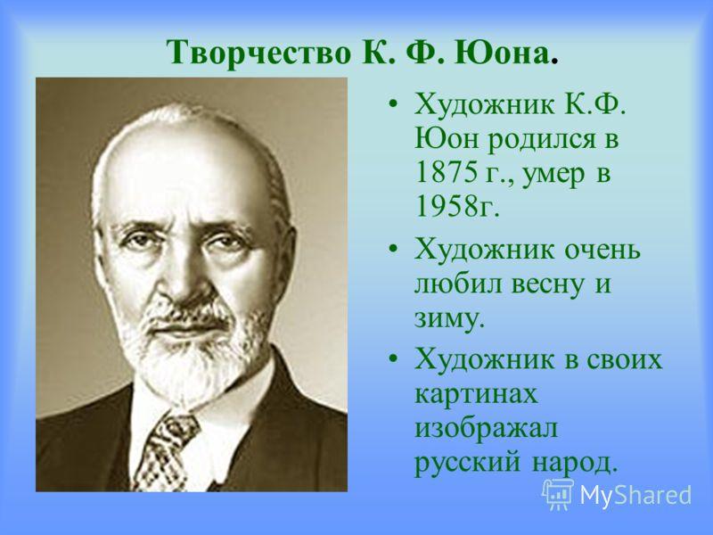 Творчество К. Ф. Юона. Художник К.Ф. Юон родился в 1875 г., умер в 1958г. Художник очень любил весну и зиму. Художник в своих картинах изображал русский народ.