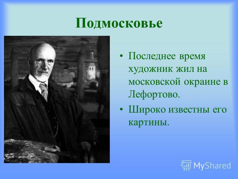 Подмосковье Последнее время художник жил на московской окраине в Лефортово. Широко известны его картины.