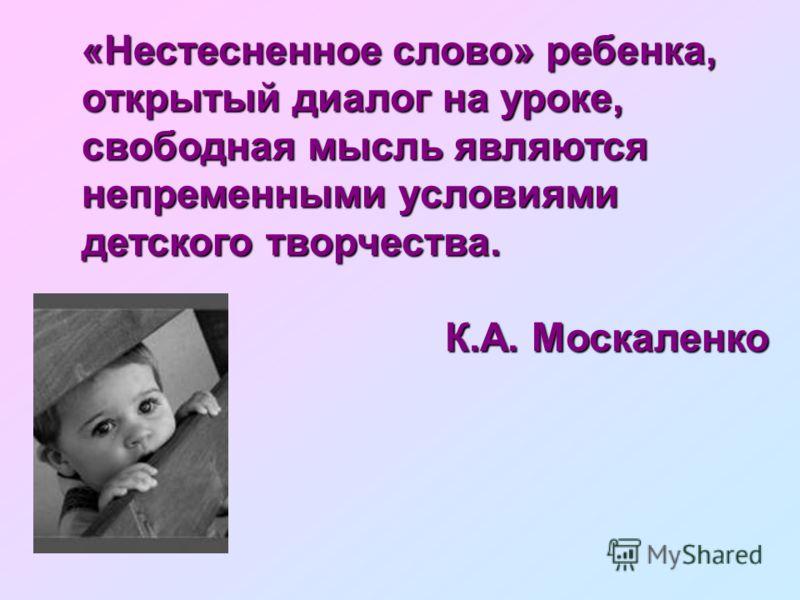 «Нестесненное слово» ребенка, открытый диалог на уроке, свободная мысль являются непременными условиями детского творчества. К.А. Москаленко