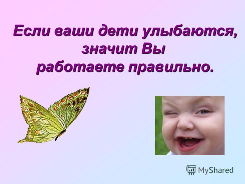 Если ваши дети улыбаются, значит Вы работаете правильно.