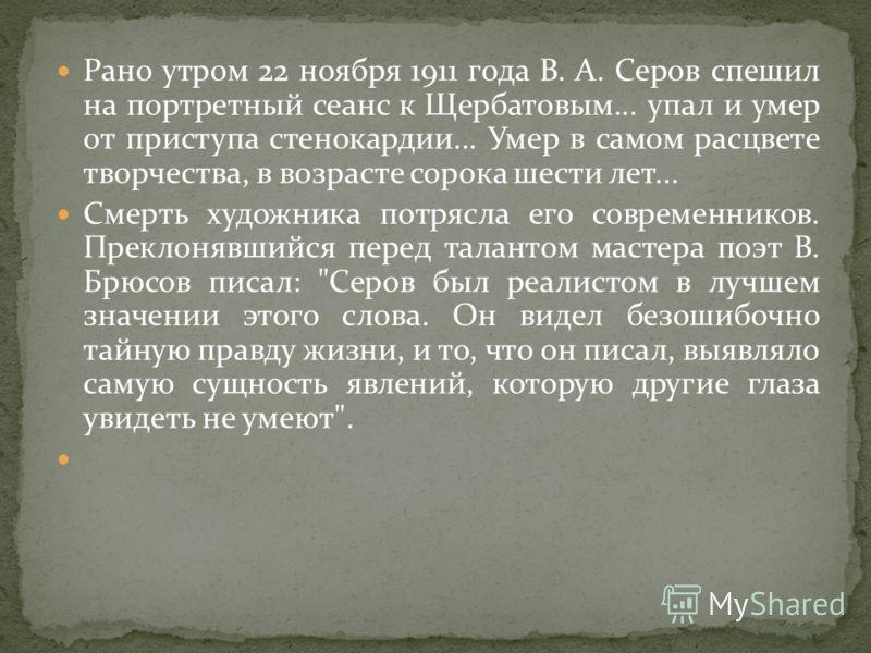 Рано утром 22 ноября 1911 года В. А. Серов спешил на портретный сеанс к Щербатовым... упал и умер от приступа стенокардии... Умер в самом расцвете творчества, в возрасте сорока шести лет... Смерть художника потрясла его современников. Преклонявшийся