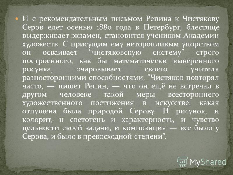 И с рекомендательным письмом Репина к Чистякову Серов едет осенью 1880 года в Петербург, блестяще выдерживает экзамен, становится учеником Академии художеств. С присущим ему неторопливым упорством он осваивает чистяковскую систему строго построенного