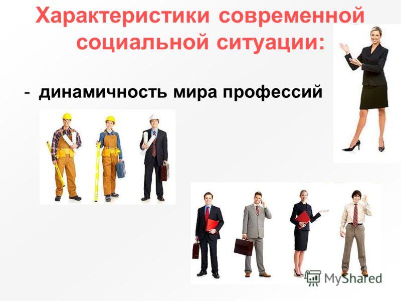 Характеристики современной социальной ситуации: -динамичность мира профессий
