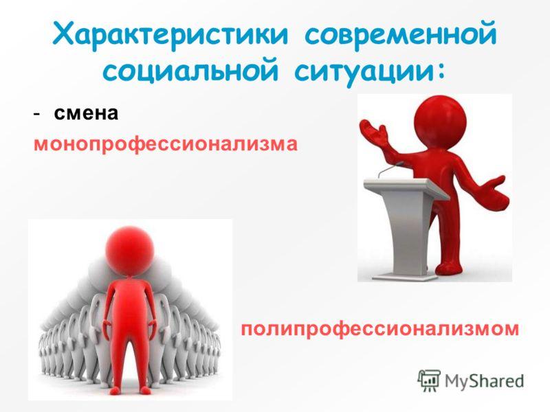 Характеристики современной социальной ситуации: -смена монопрофессионализма полипрофессионализмом