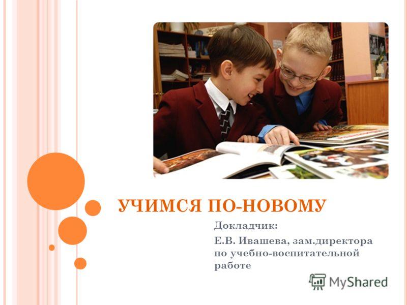УЧИМСЯ ПО-НОВОМУ Докладчик: Е.В. Ивашева, зам.директора по учебно-воспитательной работе