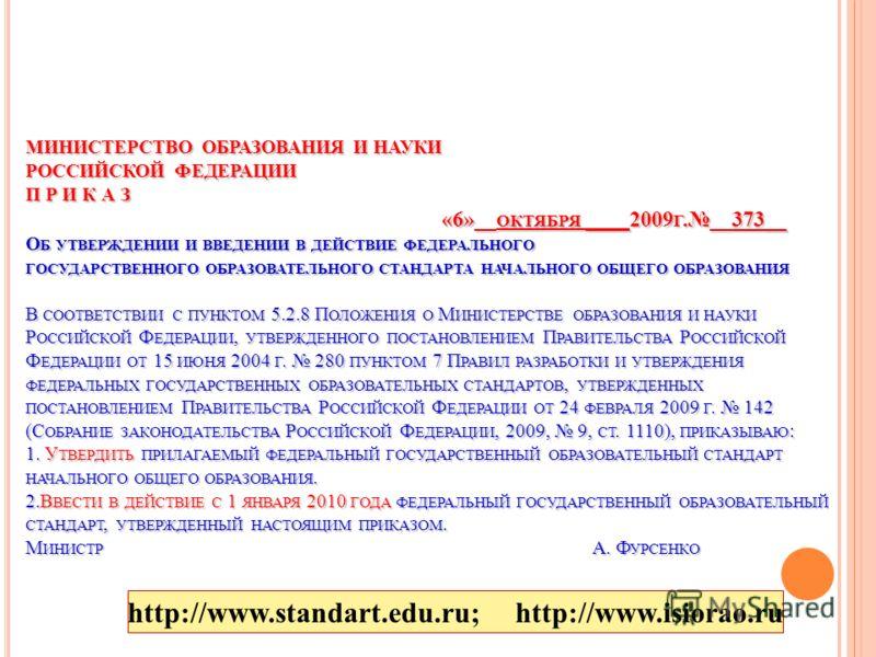 МИНИСТЕРСТВО ОБРАЗОВАНИЯ И НАУКИ РОССИЙСКОЙ ФЕДЕРАЦИИ П Р И К А З «6»__ ОКТЯБРЯ ____2009 Г.__373__ О Б УТВЕРЖДЕНИИ И ВВЕДЕНИИ В ДЕЙСТВИЕ ФЕДЕРАЛЬНОГО ГОСУДАРСТВЕННОГО ОБРАЗОВАТЕЛЬНОГО СТАНДАРТА НАЧАЛЬНОГО ОБЩЕГО ОБРАЗОВАНИЯ В СООТВЕТСТВИИ С ПУНКТОМ 5