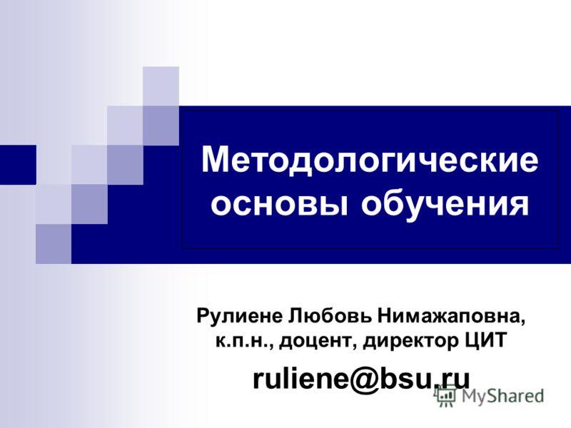 Методологические основы обучения Рулиене Любовь Нимажаповна, к.п.н., доцент, директор ЦИТ ruliene@bsu.ru