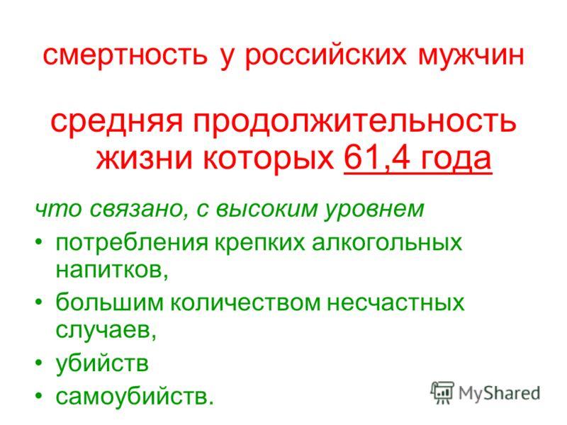 смертность у российских мужчин средняя продолжительность жизни которых 61,4 года что связано, с высоким уровнем потребления крепких алкогольных напитков, большим количеством несчастных случаев, убийств самоубийств.