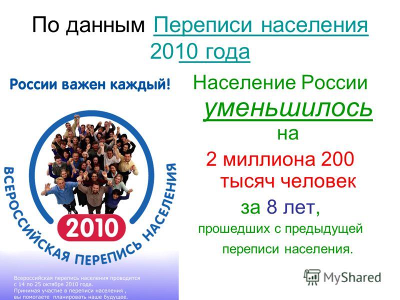 По данным Переписи населения 2010 годаПереписи населения 2010 года Население России уменьшилось на 2 миллиона 200 тысяч человек за 8 лет, прошедших с предыдущей переписи населения.