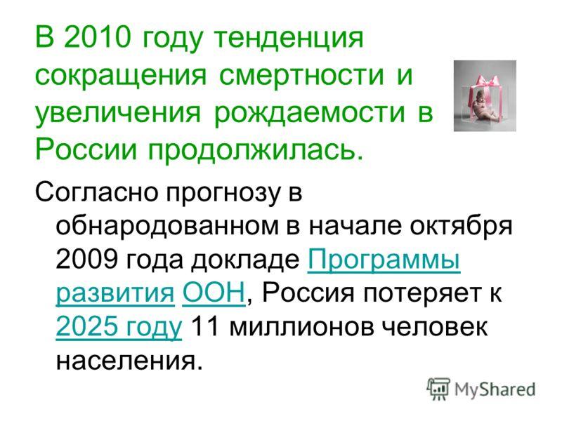 В 2010 году тенденция сокращения смертности и увеличения рождаемости в России продолжилась. Согласно прогнозу в обнародованном в начале октября 2009 года докладе Программы развития ООН, Россия потеряет к 2025 году 11 миллионов человек населения.Прогр