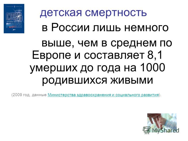 детская смертность в России лишь немного выше, чем в среднем по Европе и составляет 8,1 умерших до года на 1000 родившихся живыми (2009 год, данные Министерства здравоохранения и социального развития).Министерства здравоохранения и социального развит